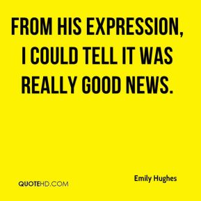 Emily Hughes - From his expression, I could tell it was really good news.