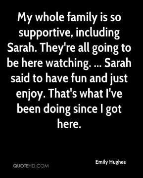 Emily Hughes - My whole family is so supportive, including Sarah. They're all going to be here watching. ... Sarah said to have fun and just enjoy. That's what I've been doing since I got here.