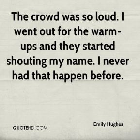 Emily Hughes - The crowd was so loud. I went out for the warm-ups and they started shouting my name. I never had that happen before.