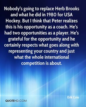 Erik Cole - Nobody's going to replace Herb Brooks and what he did in 1980 for USA Hockey. But I think that Peter realizes this is his opportunity as a coach. He's had two opportunities as a player. He's grateful for the opportunity and he certainly respects what goes along with representing your country and just what the whole international competition is about.