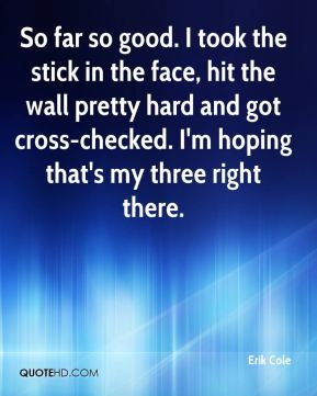Erik Cole - So far so good. I took the stick in the face, hit the wall pretty hard and got cross-checked. I'm hoping that's my three right there.