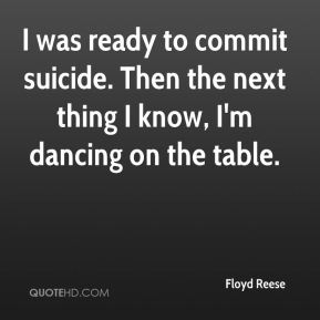 Floyd Reese - I was ready to commit suicide. Then the next thing I know, I'm dancing on the table.