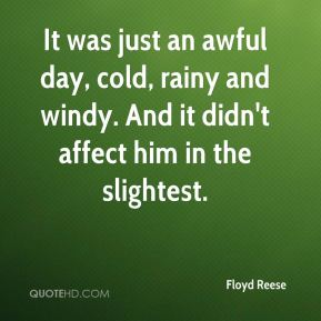 Floyd Reese - It was just an awful day, cold, rainy and windy. And it didn't affect him in the slightest.