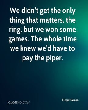 Floyd Reese - We didn't get the only thing that matters, the ring, but we won some games. The whole time we knew we'd have to pay the piper.