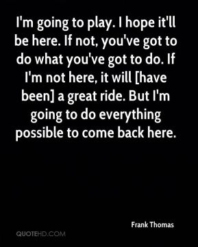 Frank Thomas - I'm going to play. I hope it'll be here. If not, you've got to do what you've got to do. If I'm not here, it will [have been] a great ride. But I'm going to do everything possible to come back here.