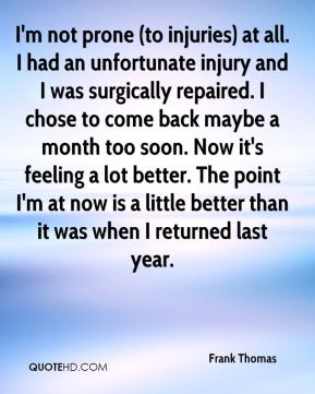 Frank Thomas - I'm not prone (to injuries) at all. I had an unfortunate injury and I was surgically repaired. I chose to come back maybe a month too soon. Now it's feeling a lot better. The point I'm at now is a little better than it was when I returned last year.
