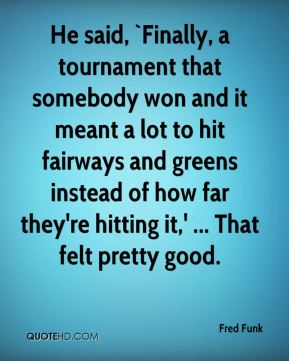 Fred Funk - He said, `Finally, a tournament that somebody won and it meant a lot to hit fairways and greens instead of how far they're hitting it,' ... That felt pretty good.