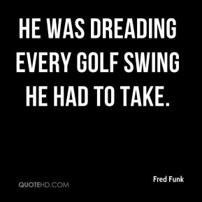 Fred Funk - He was dreading every golf swing he had to take.