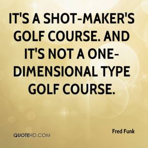 It's a shot-maker's golf course. And it's not a one-dimensional type golf course.
