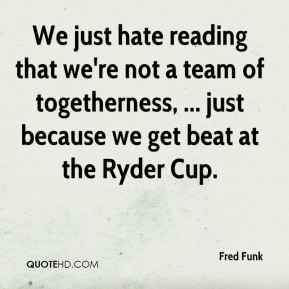 We just hate reading that we're not a team of togetherness, ... just because we get beat at the Ryder Cup.