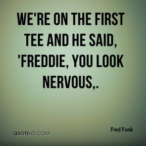We're on the first tee and he said, 'Freddie, you look nervous.