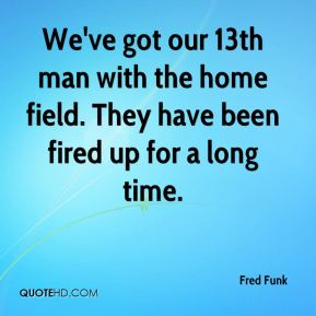Fred Funk - We've got our 13th man with the home field. They have been fired up for a long time.