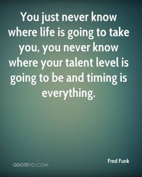 You just never know where life is going to take you, you never know where your talent level is going to be and timing is everything.