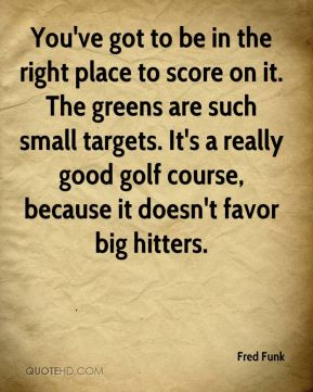 You've got to be in the right place to score on it. The greens are such small targets. It's a really good golf course, because it doesn't favor big hitters.
