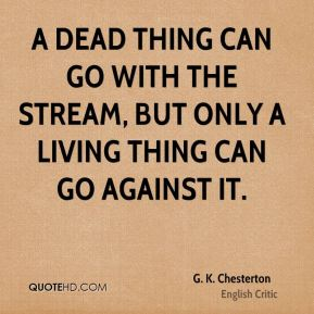 G. K. Chesterton - A dead thing can go with the stream, but only a living thing can go against it.