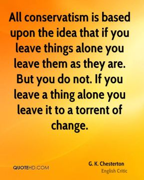 All conservatism is based upon the idea that if you leave things alone you leave them as they are. But you do not. If you leave a thing alone you leave it to a torrent of change.