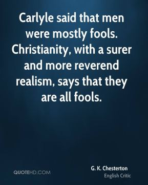 G. K. Chesterton - Carlyle said that men were mostly fools. Christianity, with a surer and more reverend realism, says that they are all fools.