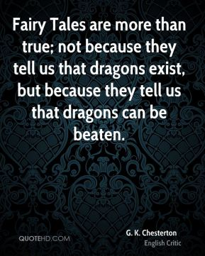 G. K. Chesterton - Fairy Tales are more than true; not because they tell us that dragons exist, but because they tell us that dragons can be beaten.