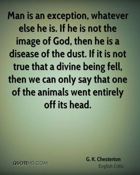 G. K. Chesterton - Man is an exception, whatever else he is. If he is not the image of God, then he is a disease of the dust. If it is not true that a divine being fell, then we can only say that one of the animals went entirely off its head.