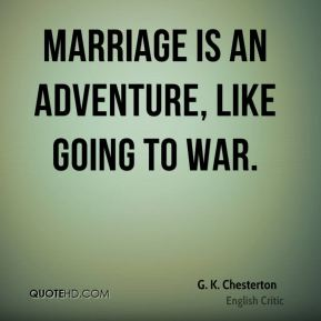 K Chesterton Quotes ... is an adventure, like going to war. by Gilbert K Chesterton