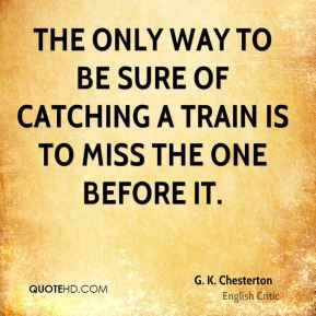 G. K. Chesterton - The only way to be sure of catching a train is to miss the one before it.