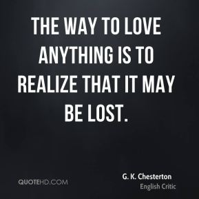 G. K. Chesterton - The way to love anything is to realize that it might be lost.