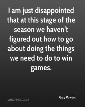 Gary Powers - I am just disappointed that at this stage of the season we haven't figured out how to go about doing the things we need to do to win games.