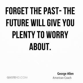 George Allen - Forget the past- the future will give you plenty to worry about.