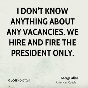 I don't know anything about any vacancies. We hire and fire the president only.