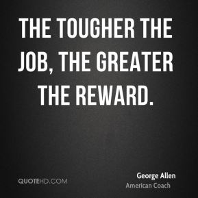 The tougher the job, the greater the reward.