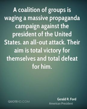 A coalition of groups is waging a massive propaganda campaign against the president of the United States. an all-out attack. Their aim is total victory for themselves and total defeat for him.