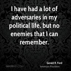 I have had a lot of adversaries in my political life, but no enemies that I can remember.