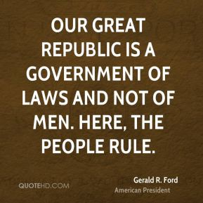 Our great Republic is a government of laws and not of men. Here, the people rule.