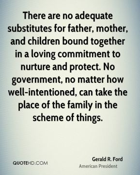 Gerald R. Ford - There are no adequate substitutes for father, mother, and children bound together in a loving commitment to nurture and protect. No government, no matter how well-intentioned, can take the place of the family in the scheme of things.