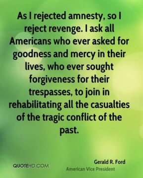 As I rejected amnesty, so I reject revenge. I ask all Americans who ever asked for goodness and mercy in their lives, who ever sought forgiveness for their trespasses, to join in rehabilitating all the casualties of the tragic conflict of the past.