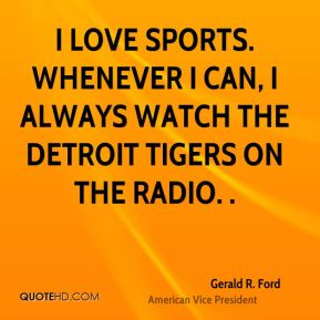 Gerald R. Ford - I love sports. Whenever I can, I always watch the Detroit Tigers on the radio. .