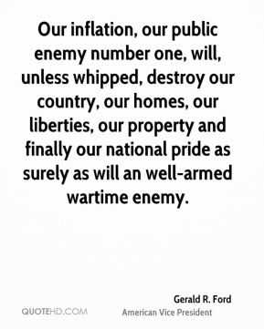 Our inflation, our public enemy number one, will, unless whipped, destroy our country, our homes, our liberties, our property and finally our national pride as surely as will an well-armed wartime enemy.