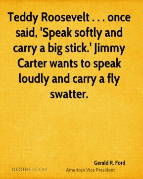 Gerald R. Ford - Teddy Roosevelt . . . once said, 'Speak softly and carry a big stick.' Jimmy Carter wants to speak loudly and carry a fly swatter.