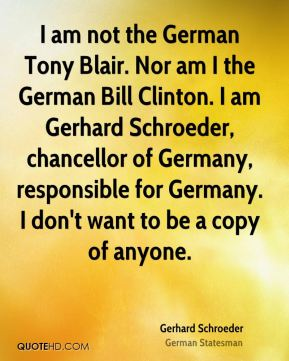 Gerhard Schroeder - I am not the German Tony Blair. Nor am I the German Bill Clinton. I am Gerhard Schroeder, chancellor of Germany, responsible for Germany. I don't want to be a copy of anyone.