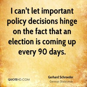 Gerhard Schroeder - I can't let important policy decisions hinge on the fact that an election is coming up every 90 days.