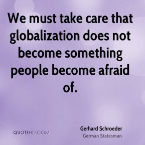 Gerhard Schroeder - We must take care that globalization does not become something people become afraid of.