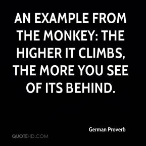 German Proverb - An example from the monkey: the higher it climbs, the more you see of its behind.