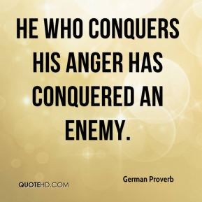 He who conquers his anger has conquered an enemy.
