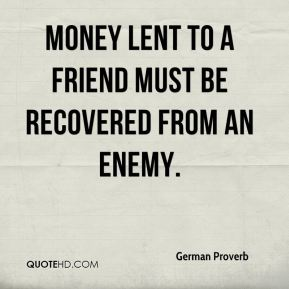 German Proverb - Money lent to a friend must be recovered from an enemy.