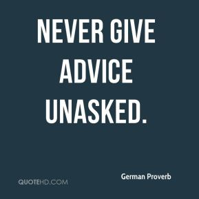 Never give advice unasked.