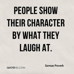 German Proverb - People show their character by what they laugh at.