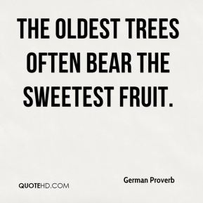 German Proverb - The oldest trees often bear the sweetest fruit.