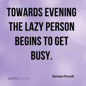 German Proverb - Towards evening the lazy person begins to get busy.