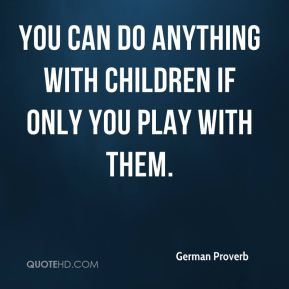 You can do anything with children if only you play with them.