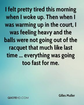 Gilles Muller - I felt pretty tired this morning when I woke up. Then when I was warming up in the court, I was feeling heavy and the balls were not going out of the racquet that much like last time ... everything was going too fast for me.